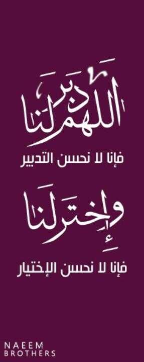 اللهم دبر لنا فإنا لا نحن التدبير وإخترلنا فإنا لا نحسن الإختيار