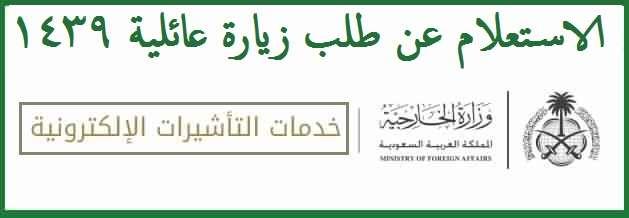 صورة استعلام عن طلب زيارة عائلية من موقع وزارة الخارجية السعودية برقم الإقامة عبر منصة التأشيرات الإلكترونية 1439
