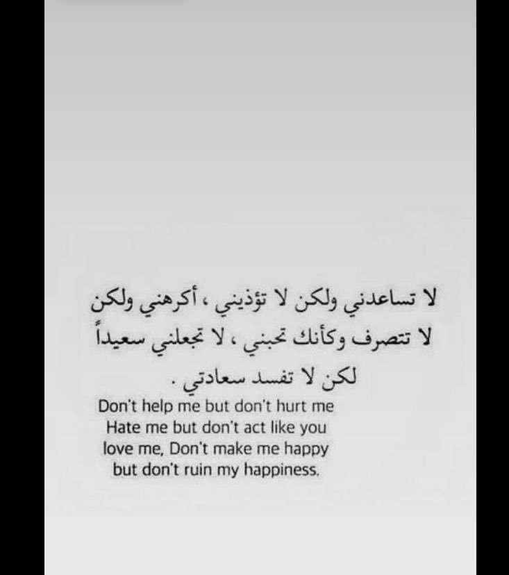 لا تساعدني ولكن لاتؤذيني أكرهني ولكن لا تتصرف وكأنك تحبني لا تجعلني سعيداً لكن لا تفسد سعادتي