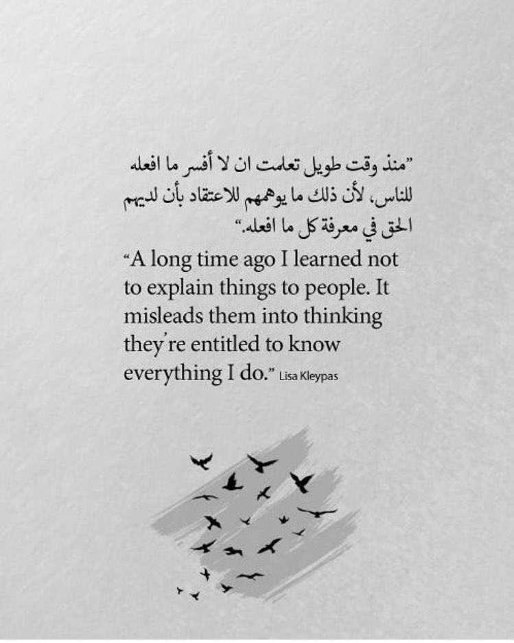 منذ وقت طويل تعلمت ان لا أفسر ما افعله للناس لأن ذلك ما يوهمهم للاعتقاد بأن لديهم الحق في معرفة كل ما أفعله