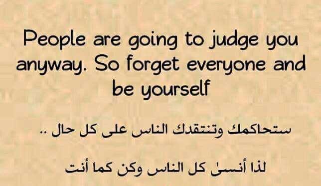 ستحاكمك وتنتقدك الناس علي كل حال لذا أنسي كل الناس وكن كما أنت